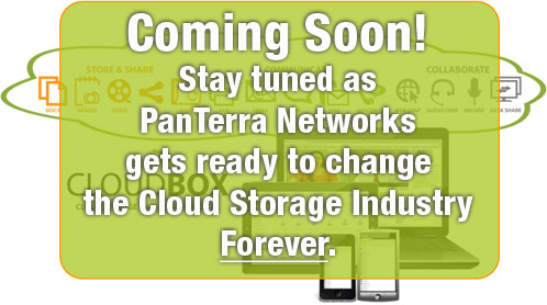 Stay tuned as PanTerra Networks changes the Cloud Storage industry FOREVER!